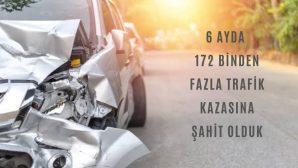 6 AYDA 172 BİNDEN FAZLA TRAFİK KAZASINA ŞAHİT OLDUK
